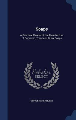 Soaps - A Practical Manual of the Manufacture of Domestic, Toilet and Other Soaps (Hardcover): George Henry Hurst