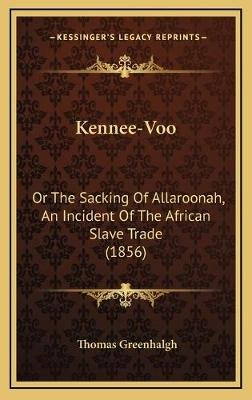 Kennee-Voo - Or the Sacking of Allaroonah, an Incident of the African Slave Trade (1856) (Hardcover): Thomas Greenhalgh
