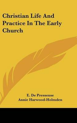 Christian Life and Practice in the Early Church (Hardcover): E. De Pressense