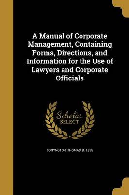A Manual of Corporate Management, Containing Forms, Directions, and Information for the Use of Lawyers and Corporate Officials...