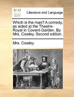 Which Is the Man? a Comedy, as Acted at the Theatre-Royal in Covent-Garden. by Mrs. Cowley. Second Edition (Paperback): Mrs...