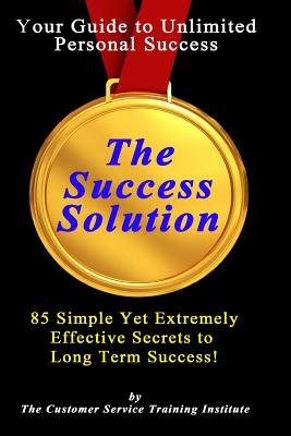 The Success Solution - 85 Simple Yet Extremely Effective Secrets to Long Term Success! (Paperback): Customer Service Training...
