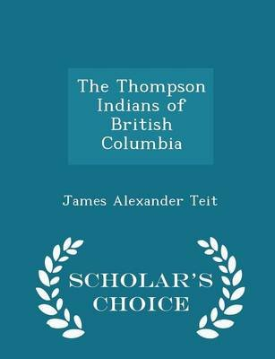 The Thompson Indians of British Columbia - Scholar's Choice Edition (Paperback): James Alexander Teit, Franz Boas