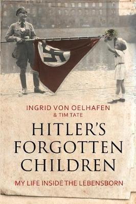 Hitler's Forgotten Children - My Life Inside the Lebensborn (Hardcover): Ingrid von Oelhafen, Tim Tate