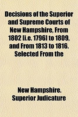 Decisions of the Superior and Supreme Courts of New Hampshire, from 1802 [I.E. 1796] to 1809, and from 1813 to 1816. Selected...