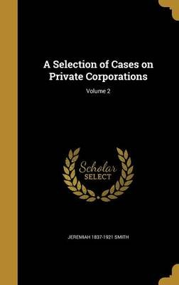 A Selection of Cases on Private Corporations; Volume 2 (Hardcover): Jeremiah 1837-1921 Smith