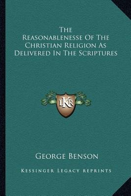 The Reasonablenesse of the Christian Religion as Delivered in the Scriptures (Paperback): George Benson