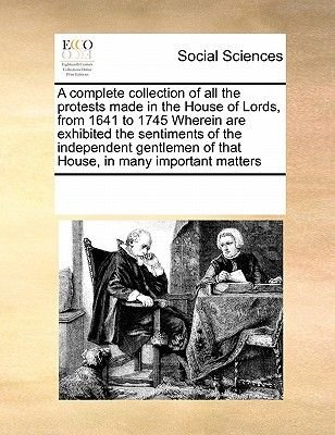 A Complete Collection of All the Protests Made in the House of Lords, from 1641 to 1745 Wherein Are Exhibited the Sentiments of...