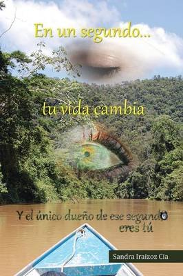 En Un Segundo Tu Vida Cambia (Spanish, Paperback): Sandra Iraizoz Cia