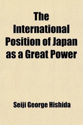 The International Position of Japan as a Great Power (Volume 24, Nos. 1-3) (Paperback): Seiji George Hishida