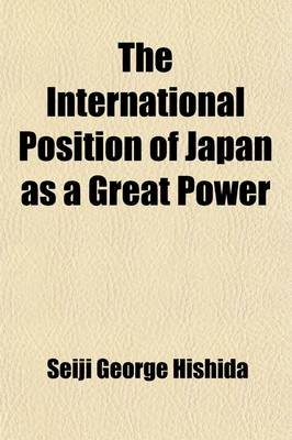The International Position of Japan as a Great Power (Volume 24, Nos. 1-3) (Paperback): Seiji George Hishida