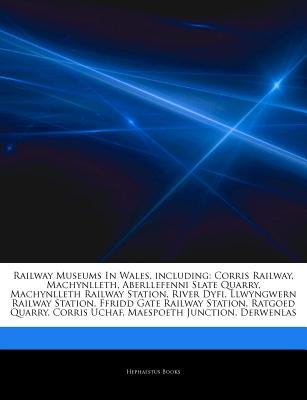 Articles on Railway Museums in Wales, Including - Corris Railway, Machynlleth, Aberllefenni Slate Quarry, Machynlleth Railway...