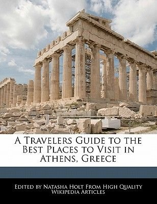 A Travelers Guide to the Best Places to Visit in Athens, Greece (Paperback): Natasha Holt
