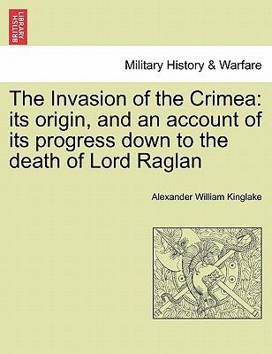 The Invasion of the Crimea - Its Origin, and an Account of Its Progress Down to the Death of Lord Raglan (Paperback): Alexander...