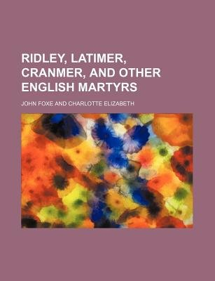 Ridley, Latimer, Cranmer, and Other English Martyrs (Paperback): John Foxe