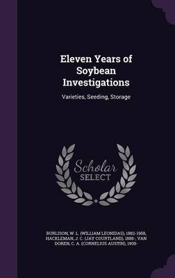 Eleven Years of Soybean Investigations - Varieties, Seeding, Storage (Hardcover): W L. 1882-1958 Burlison, J C 1888 Hackleman,...