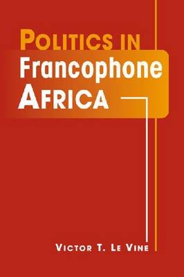 Politics in Francophone Africa (Paperback): Victor T. Levine