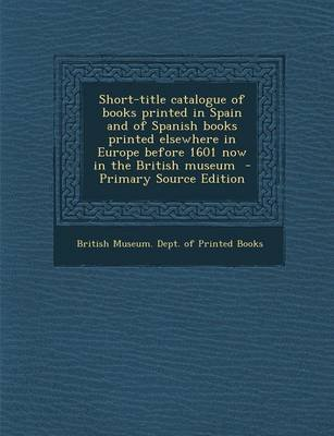Short-Title Catalogue of Books Printed in Spain and of Spanish Books Printed Elsewhere in Europe Before 1601 Now in the British...