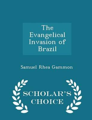 The Evangelical Invasion of Brazil - Scholar's Choice Edition (Paperback): Samuel Rhea Gammon