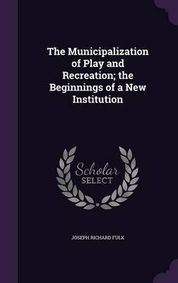 The Municipalization of Play and Recreation; The Beginnings of a New Institution (Hardcover): Joseph Richard Fulk