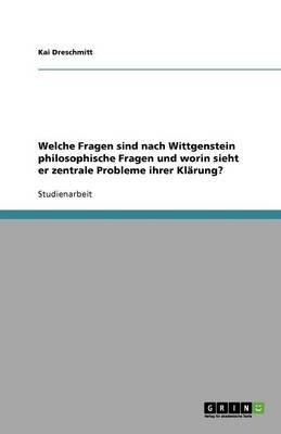 Welche Fragen Sind Nach Wittgenstein Philosophische Fragen Und Worin Sieht Er Zentrale Probleme Ihrer Klarung? (German,...