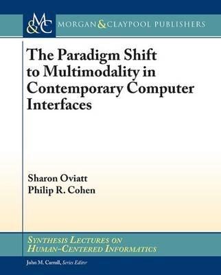 The Paradigm Shift to Multimodality in Contemporary Computer Interfaces (Paperback): Sharon Oviatt, Philip R. Cohen