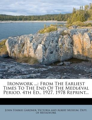 Ironwork ... - From the Earliest Times to the End of the Mediaeval Period. 4th Ed., 1927, 1978 Reprint... (Paperback): John...