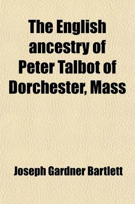 The English Ancestry of Peter Talbot of Dorchester, Mass (Paperback): Joseph Gardner Bartlett, Emily Talbot Walker