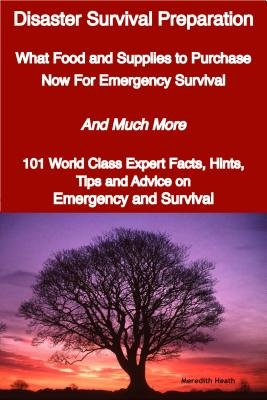 Disaster Survival Preparation - What Food and Supplies to Purchase Now for Emergency Survival - And Much More - 101 World Class...