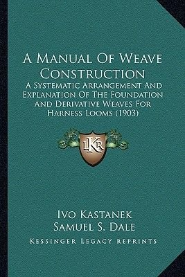 A Manual of Weave Construction a Manual of Weave Construction - A Systematic Arrangement and Explanation of the Foundation AA...