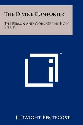 The Divine Comforter - The Person and Work of the Holy Spirit (Paperback): J.Dwight Pentecost