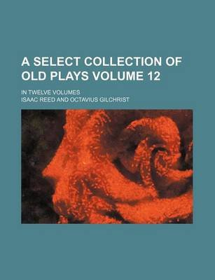 A Select Collection of Old Plays Volume 12; In Twelve Volumes (Paperback): Isaac Reed
