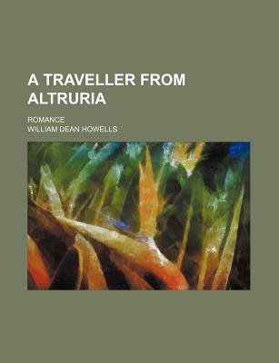 A Traveller from Altruria; Romance (Paperback): William Dean Howells