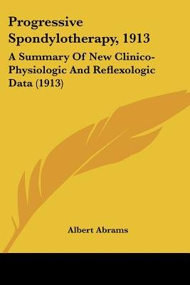 Progressive Spondylotherapy, 1913 - A Summary of New Clinico-Physiologic and Reflexologic Data (1913) (Paperback): Albert Abrams