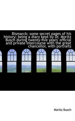 Bismarck; Some Secret Pages of His History; Being a Diary Kept by Dr. Moritz Busch During Twenty-Fiv (Paperback): Moritz Busch