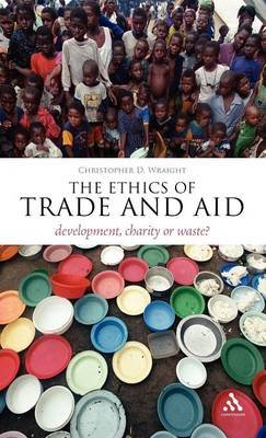 The Ethics of Trade and Aid - Development, Charity or Waste? (Hardcover): Christopher D. Wraight