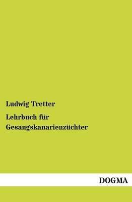 Lehrbuch Fur Gesangskanarienzuchter (English, German, Paperback): Ludwig, Tretter,