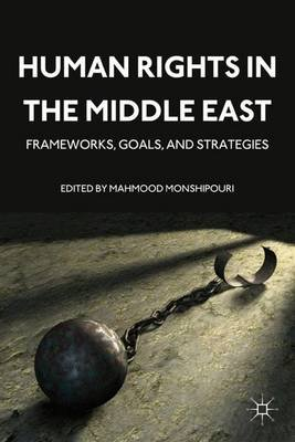 Human Rights in the Middle East - Frameworks, Goals, and Strategies (Hardcover, New): Mahmood Monshipouri