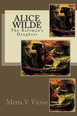 Alice Wilde - The Raftman's Daughter (Paperback): Metta Victoria Fuller Victor