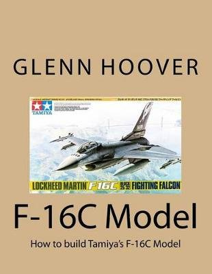 F-16c Model - How to Build Tamiya's F-16c Model (Paperback): Glenn Hoover