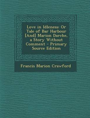 Love in Idleness - Or Tale of Bar Harbour [And] Marion Darche, a Story Without Comment (Paperback, Primary Source): Francis...