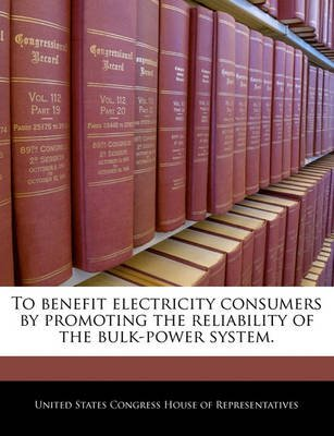 To Benefit Electricity Consumers by Promoting the Reliability of the Bulk-Power System. (Paperback): United States Congress...