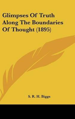 Glimpses of Truth Along the Boundaries of Thought (1895) (Hardcover): S R H Biggs