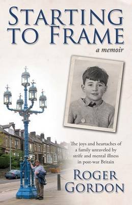 Starting to Frame-a memoir - The joys and heartaches of a family unraveled by strife and mental illness in post-war Britain...