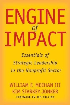 Engine of Impact - Essentials of Strategic Leadership in the Nonprofit Sector (Paperback): William F Meehan, Kim Starkey Jonker