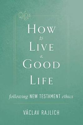 How to Live a Good Life - Following New Testament Ethics (Paperback): Vaclav Rajlich
