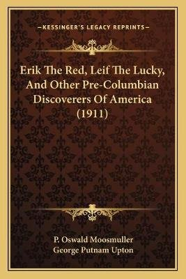 Erik the Red, Leif the Lucky, and Other Pre-Columbian Discoverers of America (1911) (Paperback): P Oswald Moosmuller