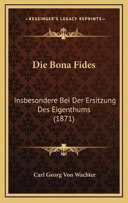 Die Bona Fides - Insbesondere Bei Der Ersitzung Des Eigenthums (1871) (German, Hardcover): Carl Georg von Wachter