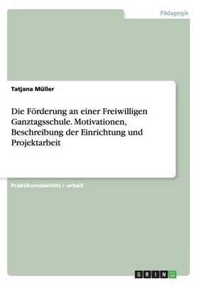 Die Forderung an Einer Freiwilligen Ganztagsschule. Motivationen, Beschreibung Der Einrichtung Und Projektarbeit (German,...