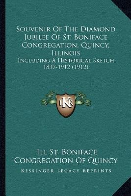 Souvenir of the Diamond Jubilee of St. Boniface Congregation, Quincy, Illinois - Including a Historical Sketch, 1837-1912...